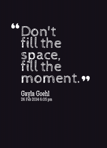 """Don't Fill the space, fill the moment."" Gayla Goehl"